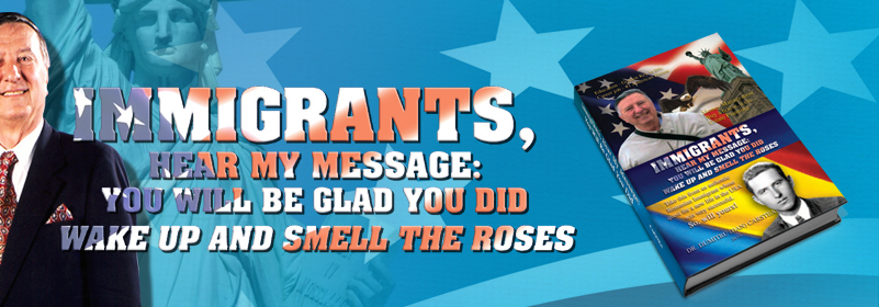 Immigrants, Hear My Message:You Will Be Glad You Did:Wake up and Smell the Roses